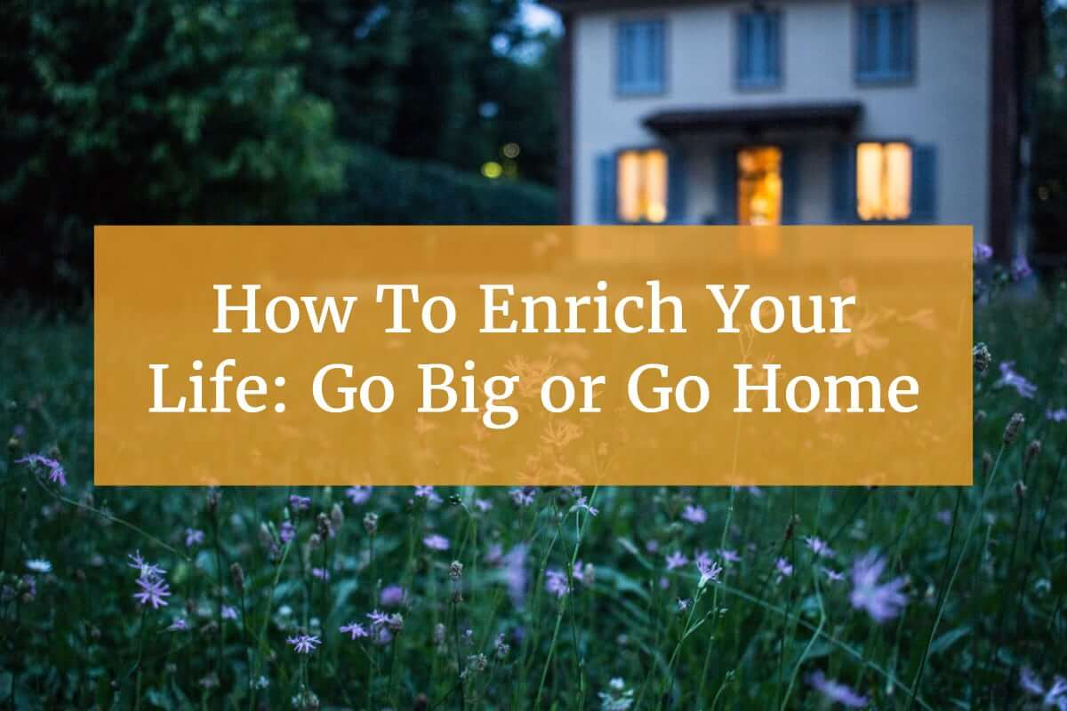 How To Enrich Your Life: Go Big or Go Home